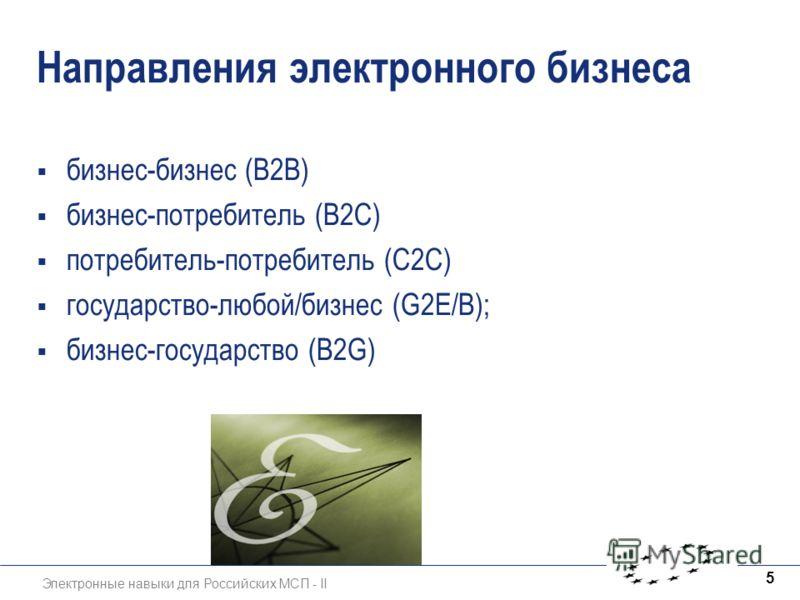 Электронные навыки для Российских МСП - II 5 Направления электронного бизнеса бизнес-бизнес (B2B) бизнес-потребитель (B2C) потребитель-потребитель (C2C) государство-любой/бизнес (G2E/В); бизнес-государство (B2G)