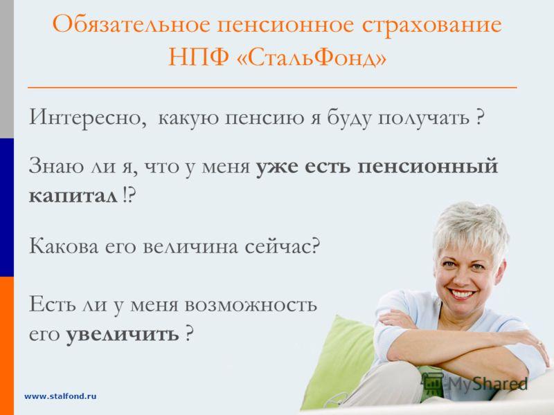 1 www.stalfond.ru Интересно, какую пенсию я буду получать ? Знаю ли я, что у меня уже есть пенсионный капитал !? Есть ли у меня возможность его увеличить ? Обязательное пенсионное страхование НПФ «СтальФонд» Какова его величина сейчас?