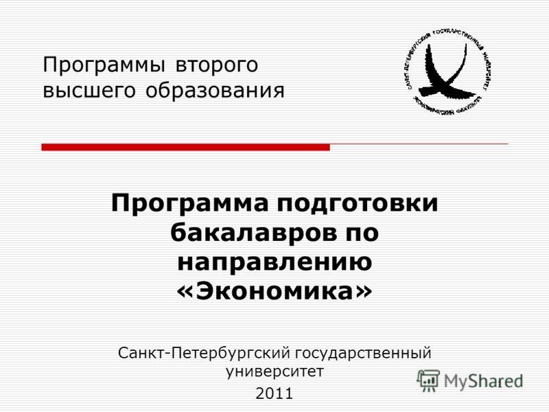 1 Программы второго высшего образования Программа подготовки бакалавров по направлению «Экономика» Санкт-Петербургский государственный университет 2011