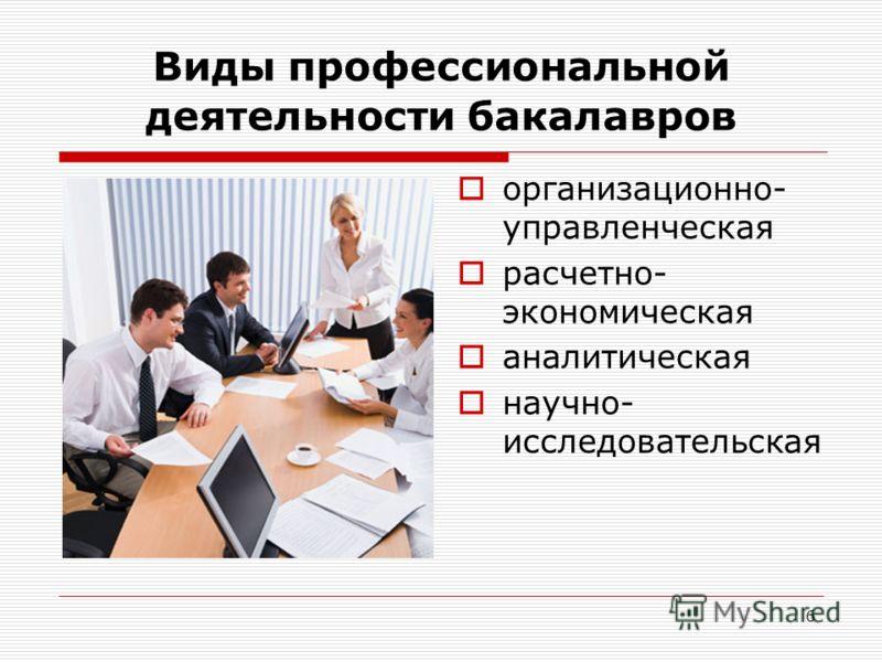 6 Виды профессиональной деятельности бакалавров организационно- управленческая расчетно- экономическая аналитическая научно- исследовательская