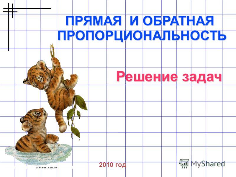 ПРЯМАЯ И ОБРАТНАЯ ПРОПОРЦИОНАЛЬНОСТЬ 2010 год Решение задач