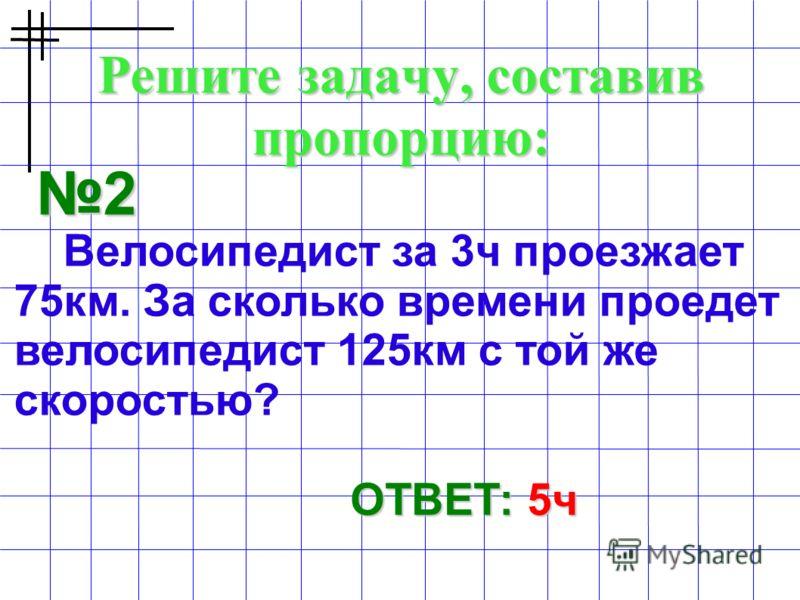 Решите задачу, составив пропорцию: 2 Велосипедист за 3ч проезжает 75км. За сколько времени проедет велосипедист 125км с той же скоростью? ОТВЕТ: 5ч