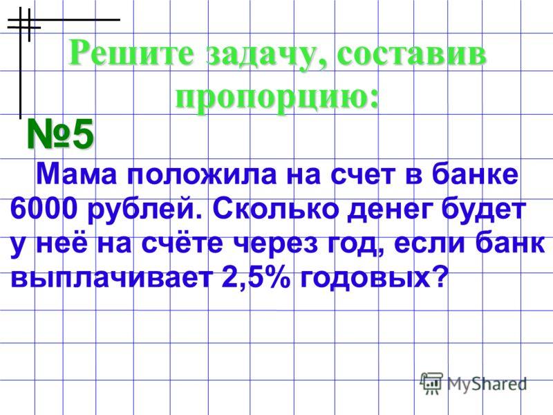 Решите задачу, составив пропорцию: 5 Мама положила на счет в банке 6000 рублей. Сколько денег будет у неё на счёте через год, если банк выплачивает 2,5% годовых?