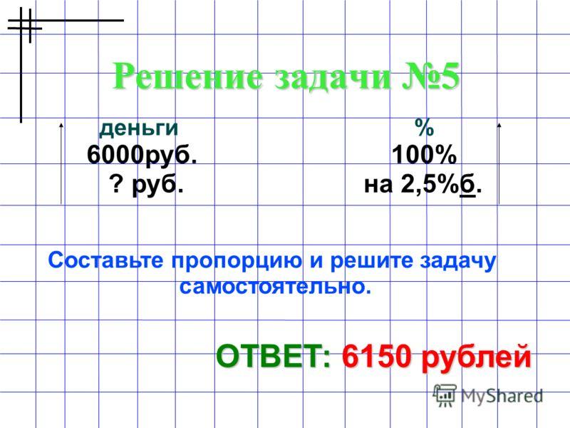 Решение задачи 5 ОТВЕТ: 6150 рублей деньги % 6000руб. 100% ? руб. на 2,5%б. Составьте пропорцию и решите задачу самостоятельно.