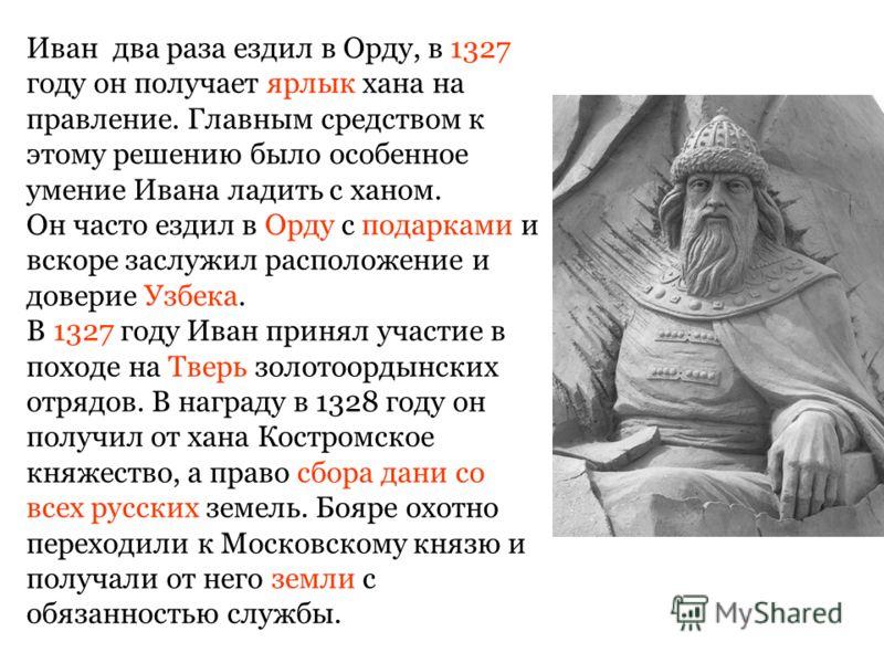 Иван два раза ездил в Орду, в 1327 году он получает ярлык хана на правление. Главным средством к этому решению было особенное умение Ивана ладить с ханом. Он часто ездил в Орду с подарками и вскоре заслужил расположение и доверие Узбека. В 1327 году