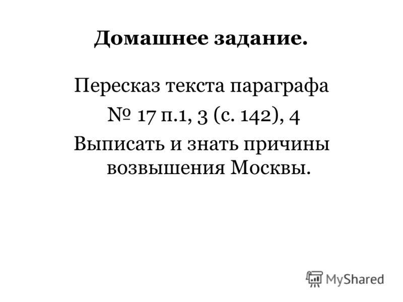 Домашнее задание. Пересказ текста параграфа 17 п.1, 3 (с. 142), 4 Выписать и знать причины возвышения Москвы.