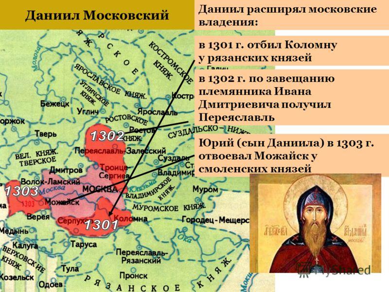 Даниил расширял московские владения: Даниил Московский в 1301 г. отбил Коломну у рязанских князей Юрий (сын Даниила) в 1303 г. отвоевал Можайск у смоленских князей в 1302 г. по завещанию племянника Ивана Дмитриевича получил Переяславль