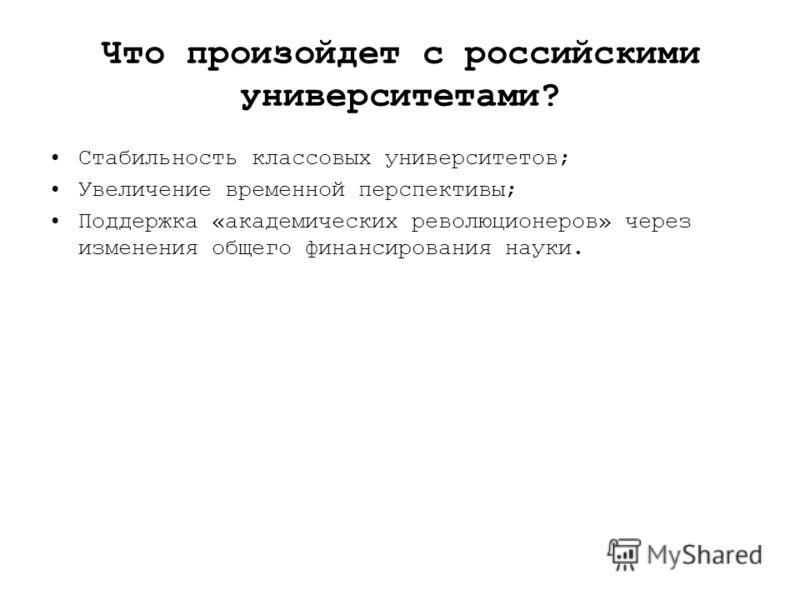 Что произойдет с российскими университетами? Стабильность классовых университетов; Увеличение временной перспективы; Поддержка «академических революционеров» через изменения общего финансирования науки.