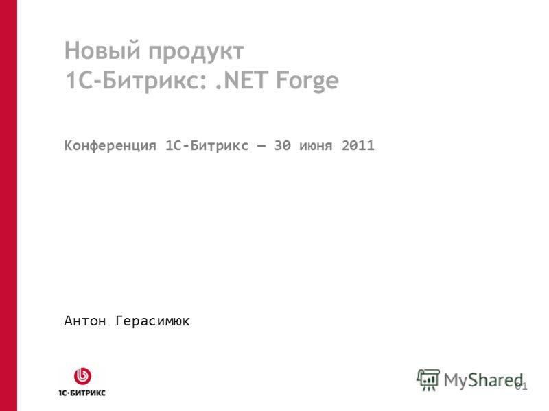 Новый продукт 1С-Битрикс:.NET Forge Конференция 1C-Битрикс 30 июня 2011 Антон Герасимюк 01