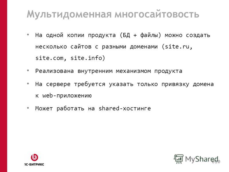 Мультидоменная многосайтовость На одной копии продукта (БД + файлы) можно создать несколько сайтов с разными доменами (site.ru, site.com, site.info) Реализована внутренним механизмом продукта На сервере требуется указать только привязку домена к web-