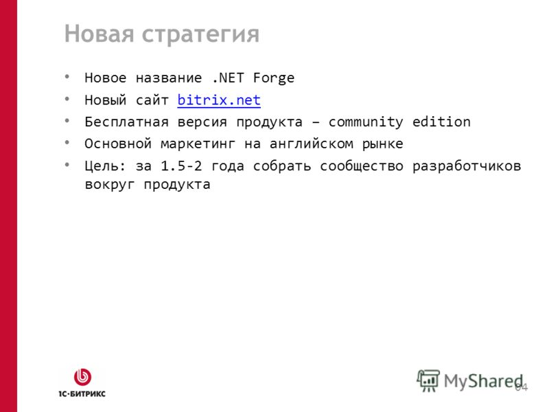 Новая стратегия Новое название.NET Forge Новый сайт bitrix.netbitrix.net Бесплатная версия продукта – community edition Основной маркетинг на английском рынке Цель: за 1.5-2 года собрать сообщество разработчиков вокруг продукта 04