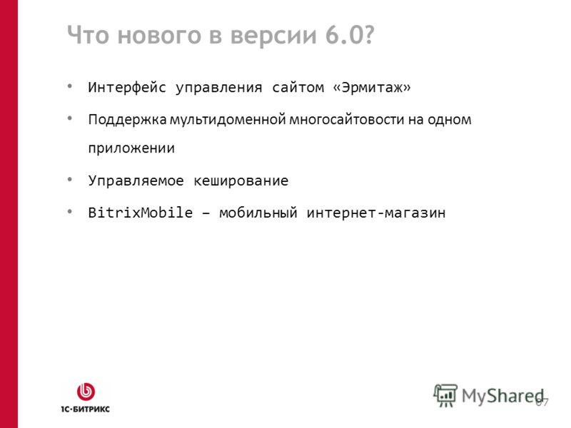 Что нового в версии 6.0? Интерфейс управления сайтом «Эрмитаж» Поддержка мультидоменной многосайтовости на одном приложении Управляемое кеширование BitrixMobile – мобильный интернет-магазин 07