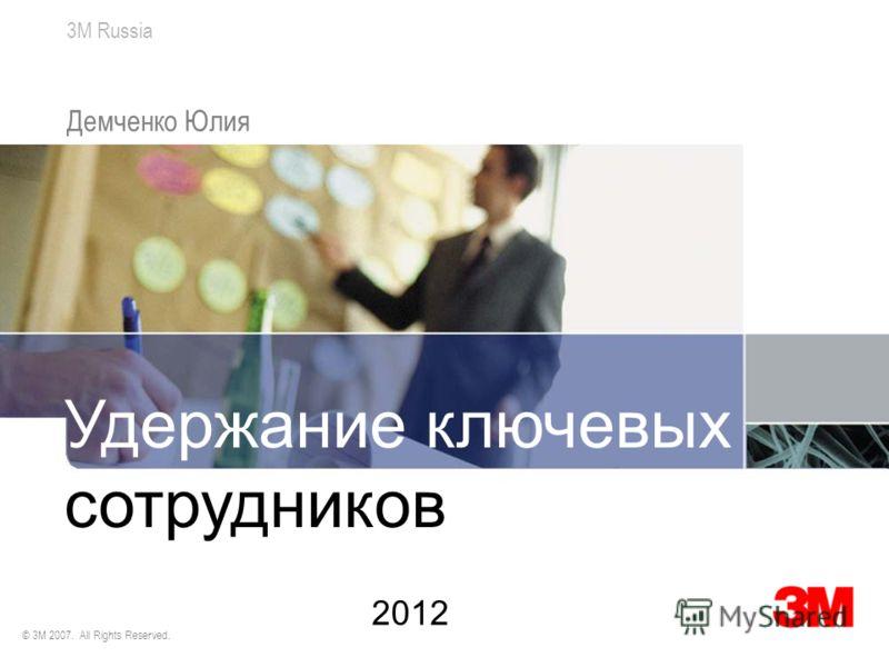 3M Russia © 3M 2007. All Rights Reserved. Демченко Юлия Удержание ключевых сотрудников 2012