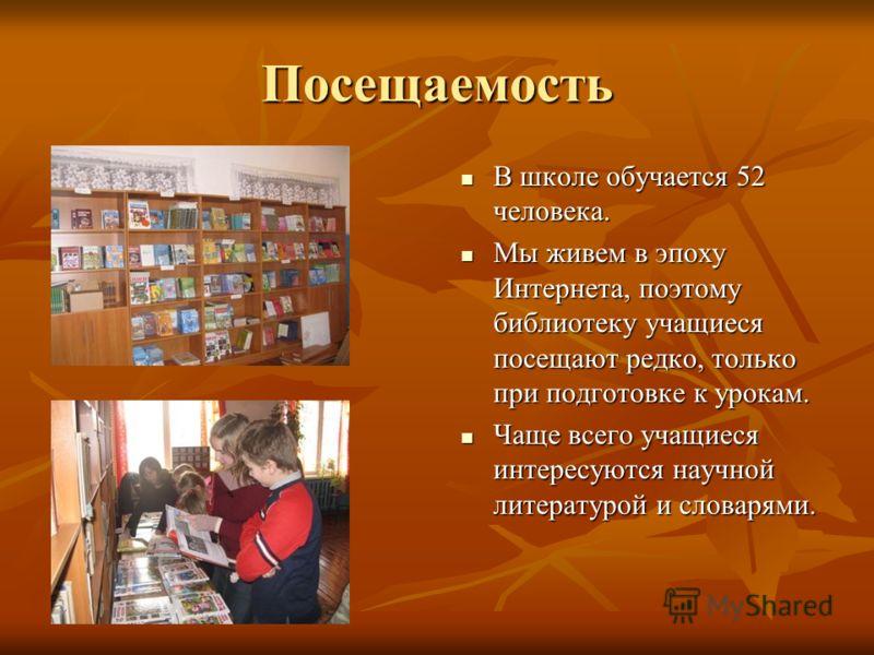 Посещаемость В школе обучается 52 человека. В школе обучается 52 человека. Мы живем в эпоху Интернета, поэтому библиотеку учащиеся посещают редко, только при подготовке к урокам. Мы живем в эпоху Интернета, поэтому библиотеку учащиеся посещают редко,