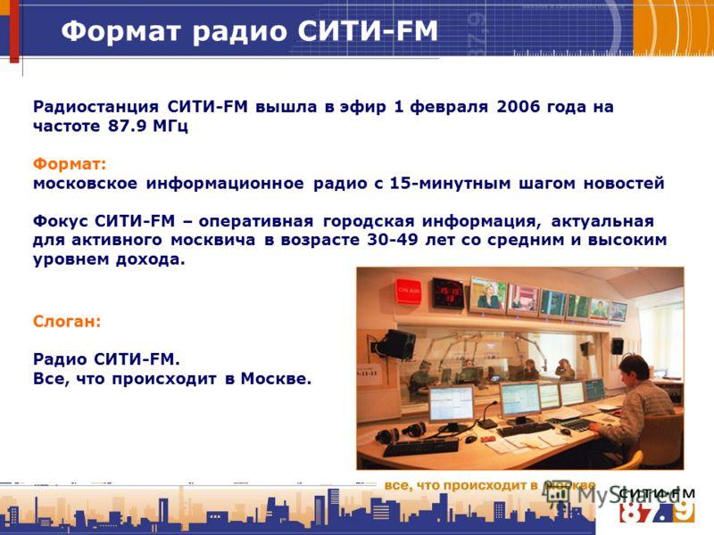 Формат радио СИТИ-FM Радиостанция СИТИ-FM вышла в эфир 1 февраля 2006 года на частоте 87.9 МГц Формат: московское информационное радио с 15-минутным шагом новостей Фокус СИТИ-FM – оперативная городская информация, актуальная для активного москвича в
