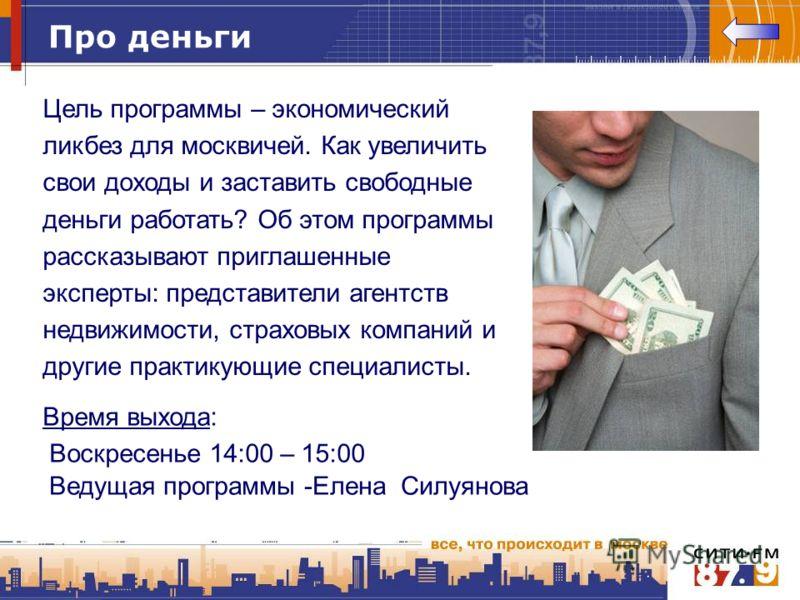 Про деньги Цель программы – экономический ликбез для москвичей. Как увеличить свои доходы и заставить свободные деньги работать? Об этом программы рассказывают приглашенные эксперты: представители агентств недвижимости, страховых компаний и другие пр