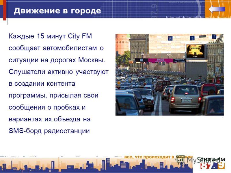 Движение в городе Каждые 15 минут City FM сообщает автомобилистам о ситуации на дорогах Москвы. Слушатели активно участвуют в создании контента программы, присылая свои сообщения о пробках и вариантах их объезда на SMS-борд радиостанции