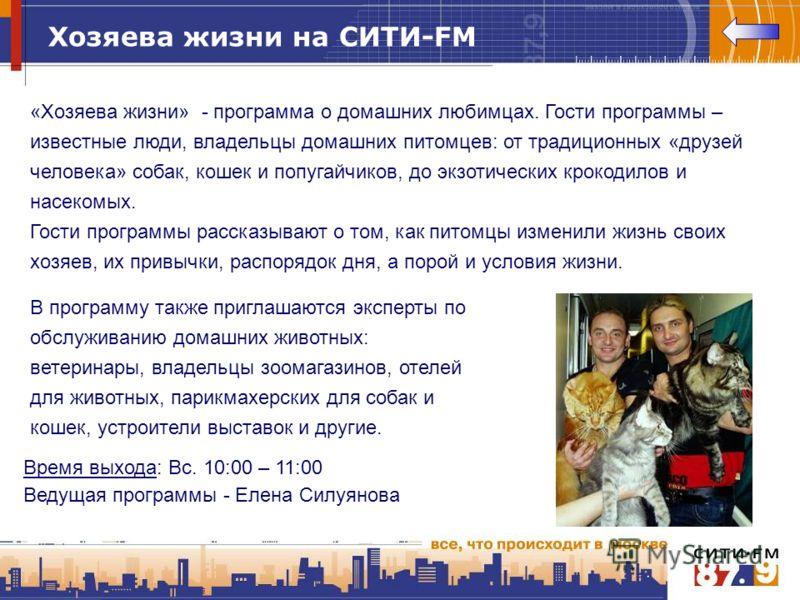 Хозяева жизни на СИТИ-FM «Хозяева жизни» - программа о домашних любимцах. Гости программы – известные люди, владельцы домашних питомцев: от традиционных «друзей человека» собак, кошек и попугайчиков, до экзотических крокодилов и насекомых. Гости прог