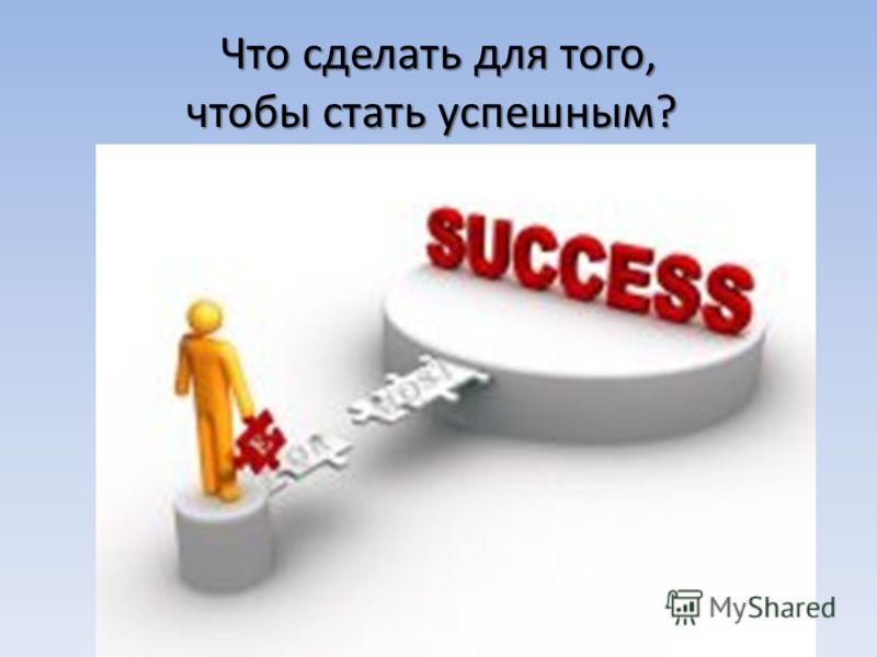 Что сделать для того, чтобы стать успешным? Что сделать для того, чтобы стать успешным? 6