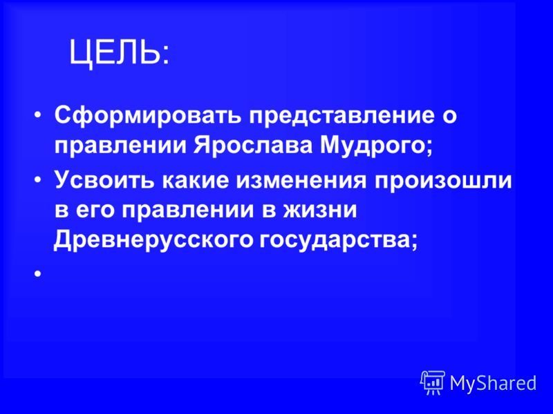 ЦЕЛЬ: Сформировать представление о правлении Ярослава Мудрого; Усвоить какие изменения произошли в его правлении в жизни Древнерусского государства;
