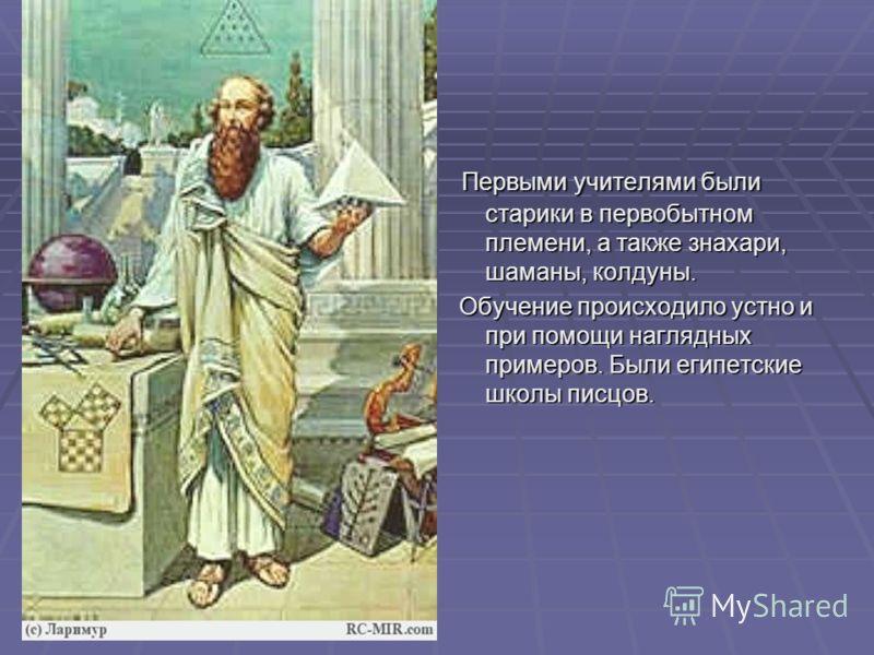 а Первыми учителями были старики в первобытном племени, а также знахари, шаманы, колдуны. Первыми учителями были старики в первобытном племени, а также знахари, шаманы, колдуны. Обучение происходило устно и при помощи наглядных примеров. Были египетс