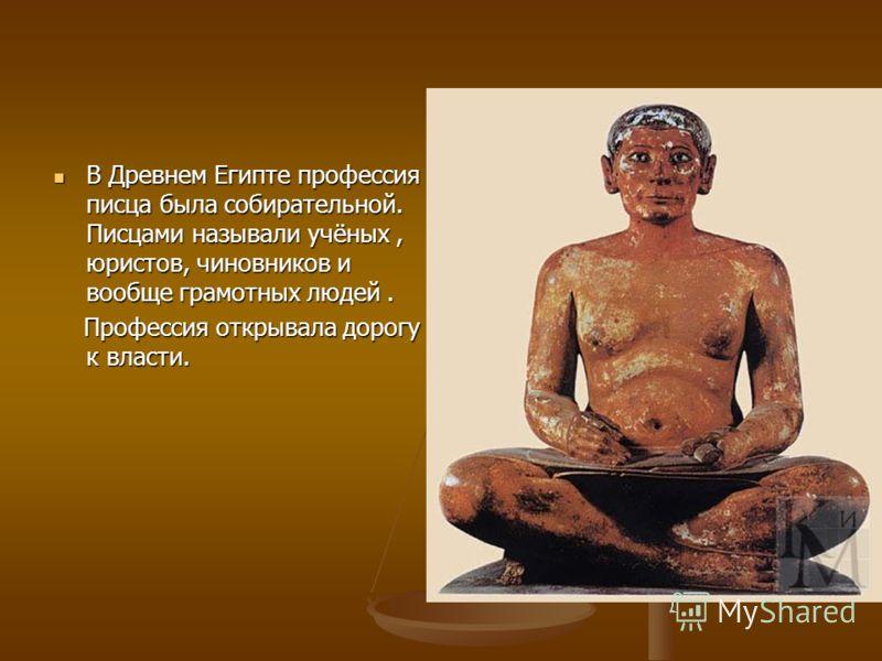 а В Древнем Египте профессия писца была собирательной. Писцами называли учёных, юристов, чиновников и вообще грамотных людей. В Древнем Египте профессия писца была собирательной. Писцами называли учёных, юристов, чиновников и вообще грамотных людей.