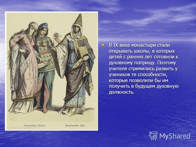 В IX веке монастыри стали открывать школы, в которых детей с ранних лет готовили к духовному поприщу. Поэтому учителя стремились развить у учеников те способности, которые позволили бы им получить в будущем духовную должность. В IX веке монастыри ста