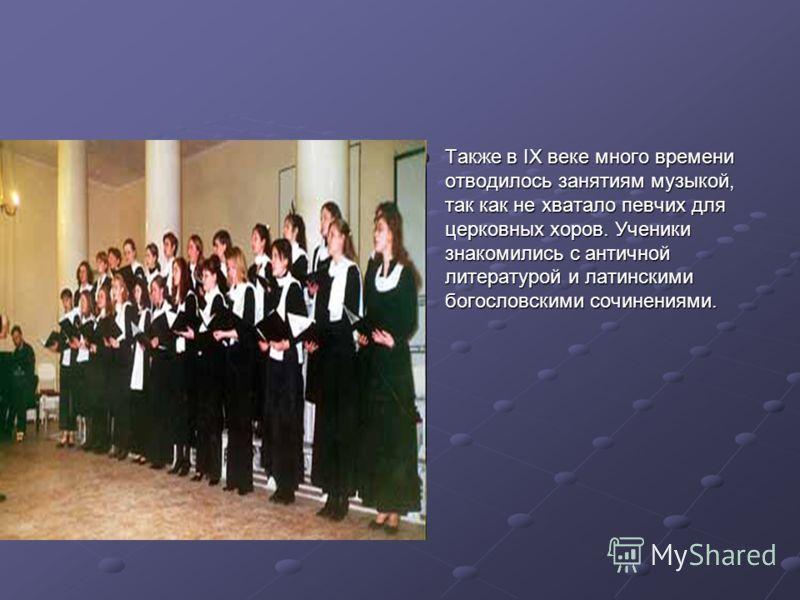 Также в IX веке много времени отводилось занятиям музыкой, так как не хватало певчих для церковных хоров. Ученики знакомились с античной литературой и латинскими богословскими сочинениями.