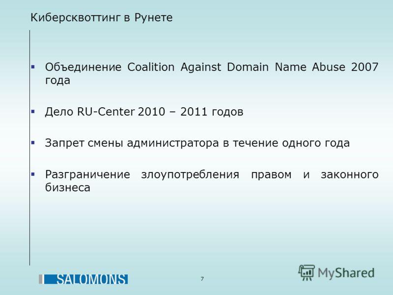 7 Киберсквоттинг в Рунете Объединение Coalition Against Domain Name Abuse 2007 года Дело RU-Center 2010 – 2011 годов Запрет смены администратора в течение одного года Разграничение злоупотребления правом и законного бизнеса