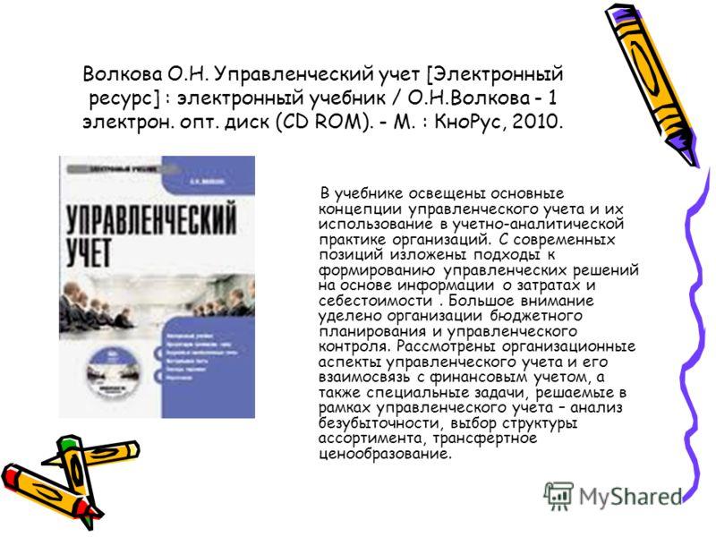 Волкова О.Н. Управленческий учет [Электронный ресурс] : электронный учебник / О.Н.Волкова - 1 электрон. опт. диск (CD ROM). - М. : КноРус, 2010. В учебнике освещены основные концепции управленческого учета и их использование в учетно-аналитической пр