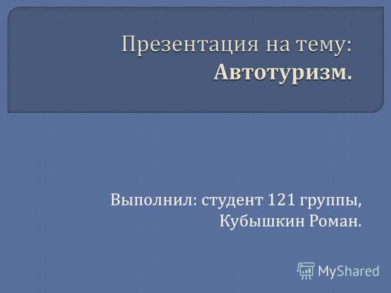 Выполнил : студент 121 группы, Кубышкин Роман.