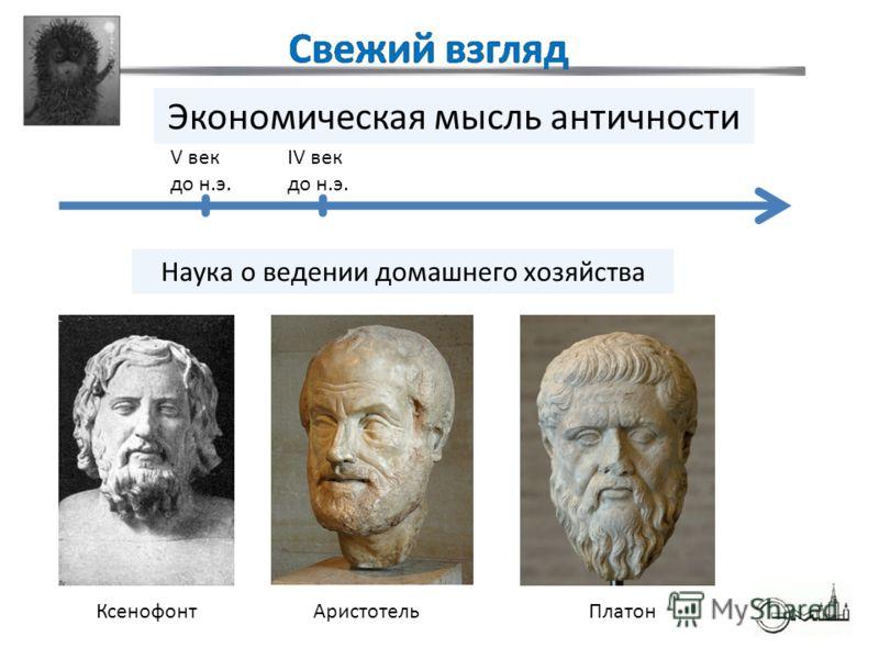 Экономическая мысль античности IV век до н.э. V век до н.э. КсенофонтАристотель Наука о ведении домашнего хозяйства Платон