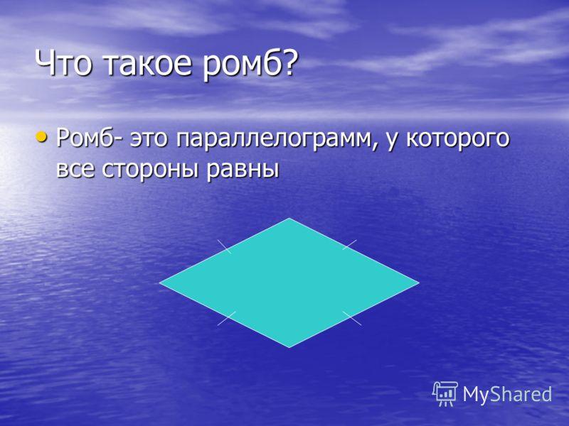 Что такое ромб? Ромб- это параллелограмм, у которого все стороны равны Ромб- это параллелограмм, у которого все стороны равны