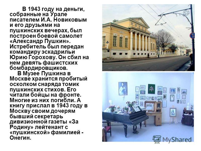 В 1943 году на деньги, собранные на Урале писателем И.А. Новиковым и его друзьями на пушкинских вечерах, был построен боевой самолет «Александр Пушкин». Истребитель был передан командиру эскадрильи Юрию Горохову. Он сбил на нем девять фашистских бомб