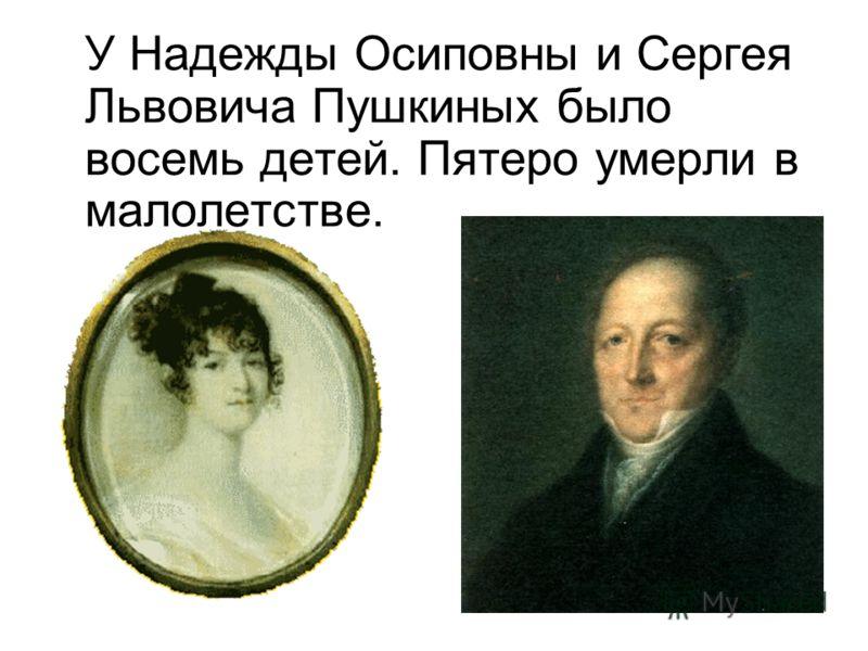 У Надежды Осиповны и Сергея Львовича Пушкиных было восемь детей. Пятеро умерли в малолетстве.