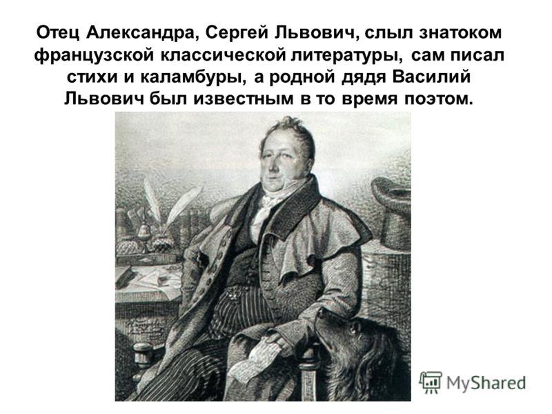 Отец Александра, Сергей Львович, слыл знатоком французской классической литературы, сам писал стихи и каламбуры, а родной дядя Василий Львович был известным в то время поэтом.