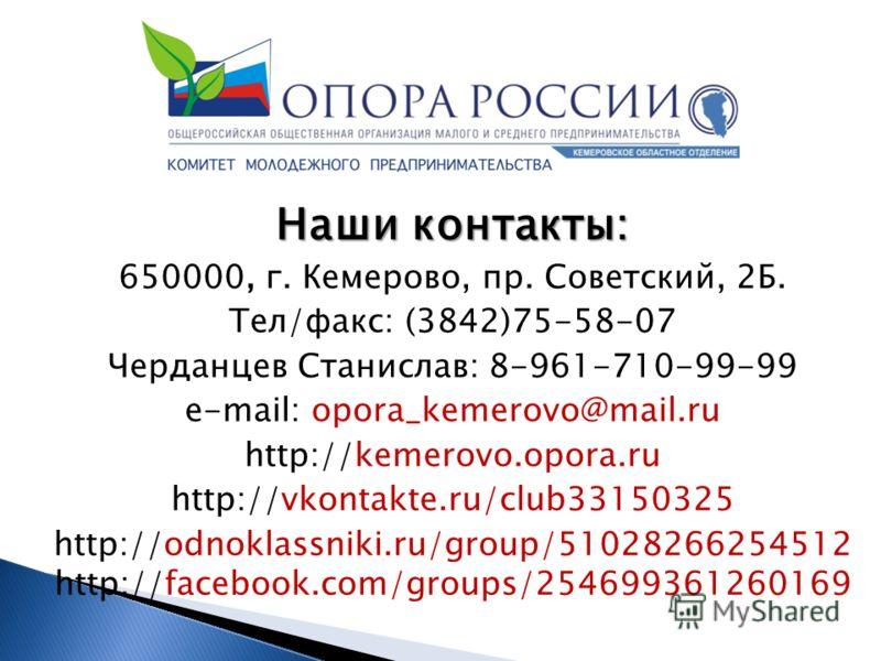 Наши контакты: 650000, г. Кемерово, пр. Советский, 2Б. Тел/факс: (3842)75-58-07 Черданцев Станислав: 8-961-710-99-99 e-mail: opora_kemerovo@mail.ru http://kemerovo.opora.ru http://vkontakte.ru/club33150325 http://odnoklassniki.ru/group/51028266254512
