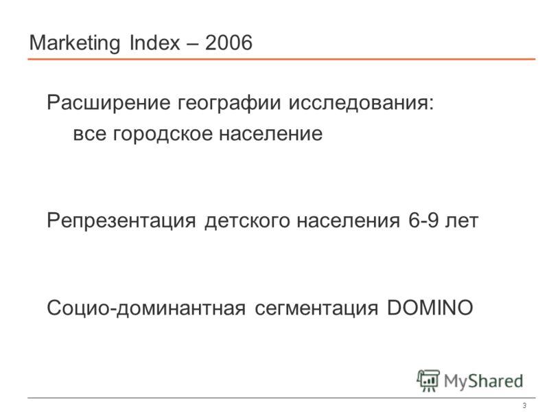 3 Marketing Index – 2006 Расширение географии исследования: все городское население Репрезентация детского населения 6-9 лет Социо-доминантная сегментация DOMINO