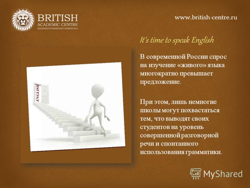 Its time to speak English В современной России спрос на изучение « живого » языка многократно превышает предложение. При этом, лишь немногие школы могут похвастаться тем, что выводят своих студентов на уровень совершенной разговорной речи и спонтанно