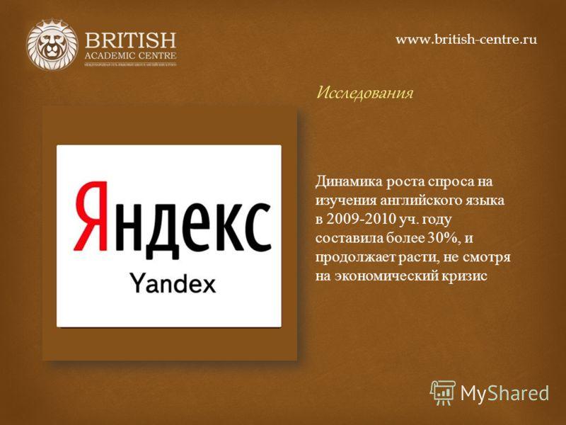 Исследования Динамика роста спроса на изучения английского языка в 2009-2010 уч. году составила более 30%, и продолжает расти, не смотря на экономический кризис www.british-centre.ru
