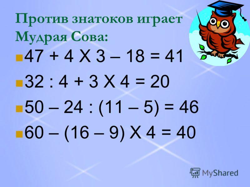 Против знатоков играет Мудрая Сова: 47 + 4 Х 3 – 18 = 41 32 : 4 + 3 Х 4 = 20 50 – 24 : (11 – 5) = 46 60 – (16 – 9) Х 4 = 40