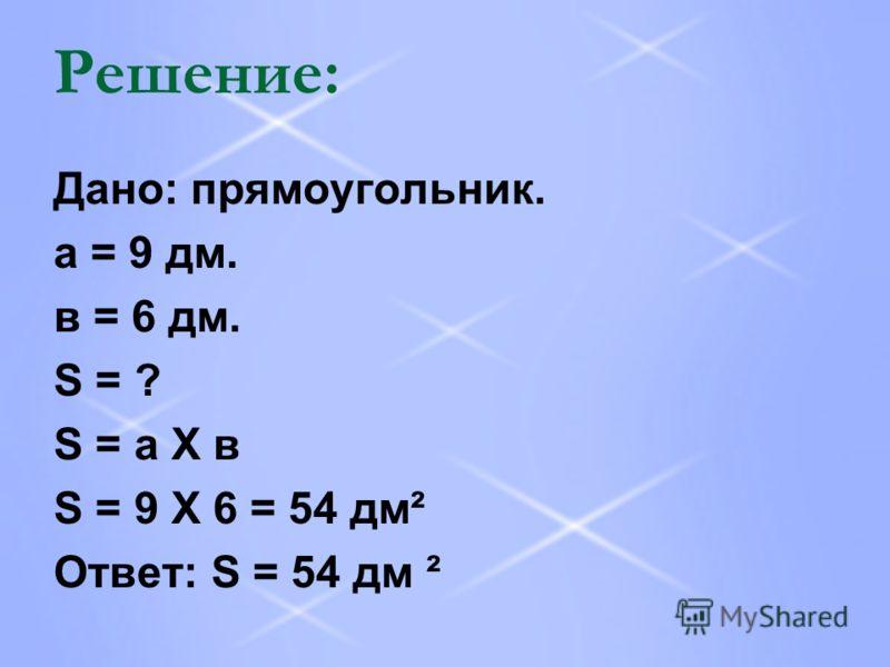 Решение: Дано: прямоугольник. а = 9 дм. в = 6 дм. S = ? S = а Х в S = 9 Х 6 = 54 дм² Ответ: S = 54 дм ²