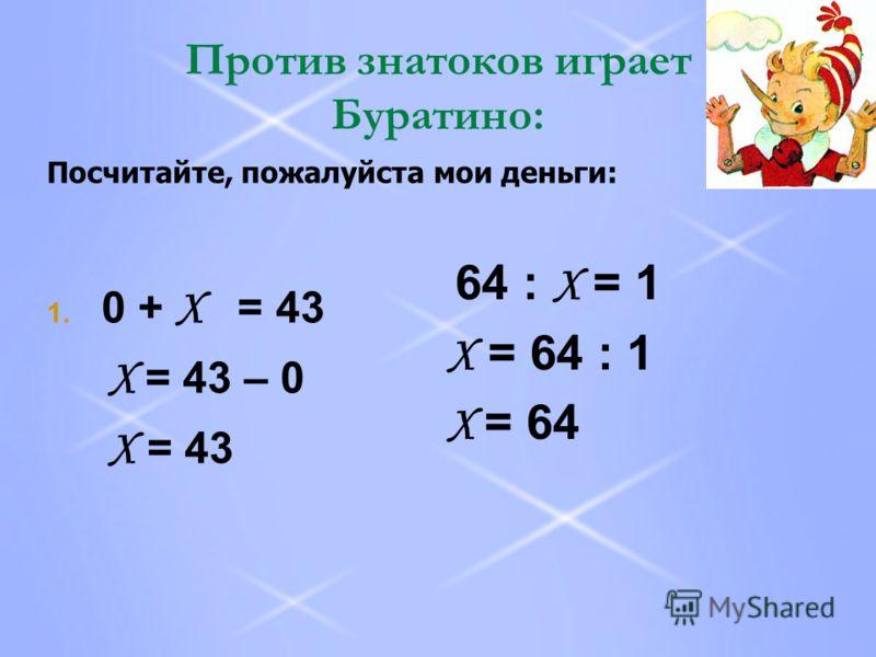 Против знатоков играет Буратино: 1. 0 + Х = 43 Х = 43 – 0 Х = 43 64 : Х = 1 Х = 64 : 1 Х = 64 Посчитайте, пожалуйста мои деньги: