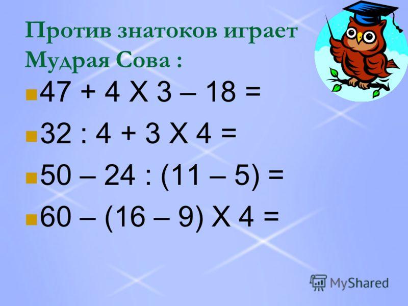 Против знатоков играет Мудрая Сова : 47 + 4 Х 3 – 18 = 32 : 4 + 3 Х 4 = 50 – 24 : (11 – 5) = 60 – (16 – 9) Х 4 =
