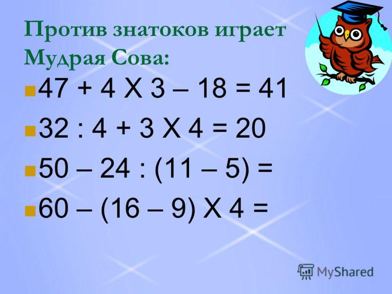 Против знатоков играет Мудрая Сова: 47 + 4 Х 3 – 18 = 41 32 : 4 + 3 Х 4 = 20 50 – 24 : (11 – 5) = 60 – (16 – 9) Х 4 =