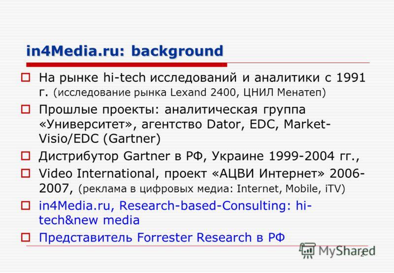 2 in4Media.ru: background На рынке hi-tech исследований и аналитики с 1991 г. (исследование рынка Lexand 2400, ЦНИЛ Менатеп) Прошлые проекты: аналитическая группа «Университет», агентство Dator, EDC, Market- Visio/EDC (Gartner) Дистрибутор Gartner в