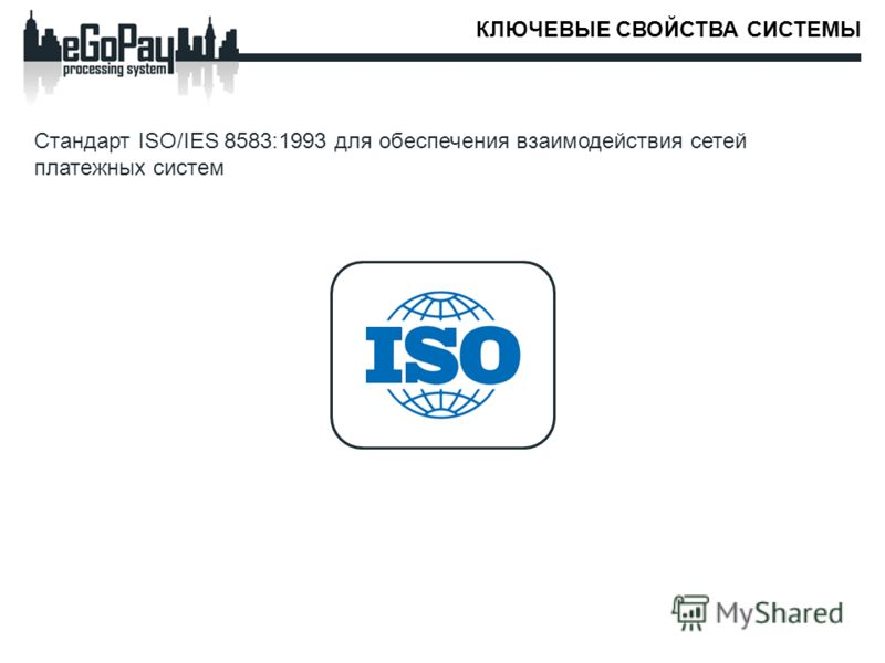 КЛЮЧЕВЫЕ СВОЙСТВА СИСТЕМЫ Стандарт ISO/IES 8583:1993 для обеспечения взаимодействия сетей платежных систем
