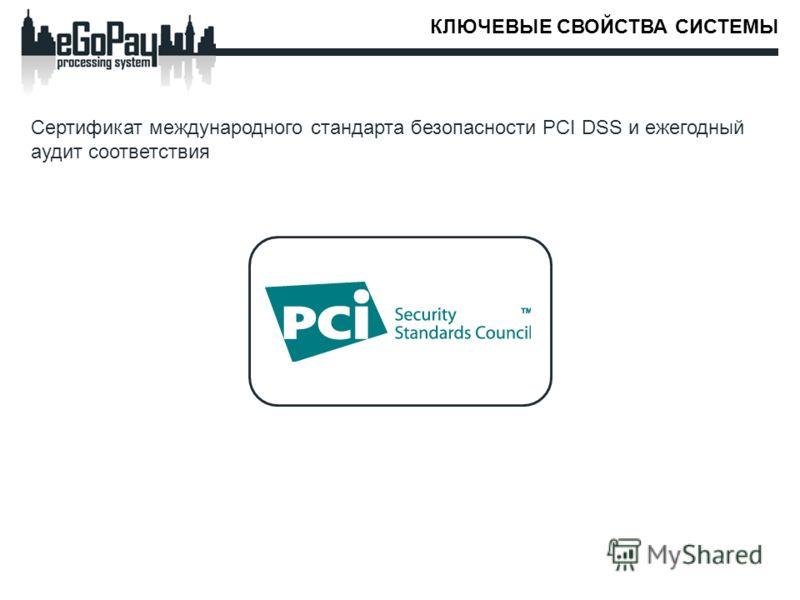 КЛЮЧЕВЫЕ СВОЙСТВА СИСТЕМЫ Сертификат международного стандарта безопасности PCI DSS и ежегодный аудит соответствия