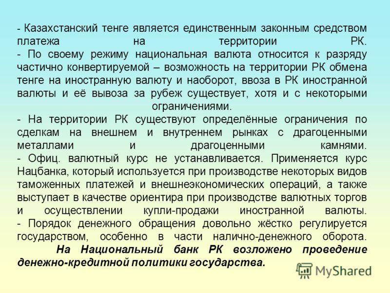 - Казахстанский тенге является единственным законным средством платежа на территории РК. - По своему режиму национальная валюта относится к разряду частично конвертируемой – возможность на территории РК обмена тенге на иностранную валюту и наоборот,