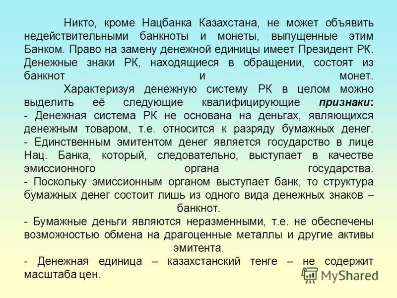 Никто, кроме Нацбанка Казахстана, не может объявить недействительными банкноты и монеты, выпущенные этим Банком. Право на замену денежной единицы имеет Президент РК. Денежные знаки РК, находящиеся в обращении, состоят из банкнот и монет. Характеризуя